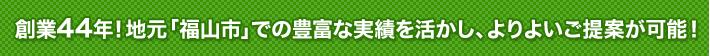 創業44年!地元「福山市」での豊富な実績を活かし、よりよいご提案が可能!